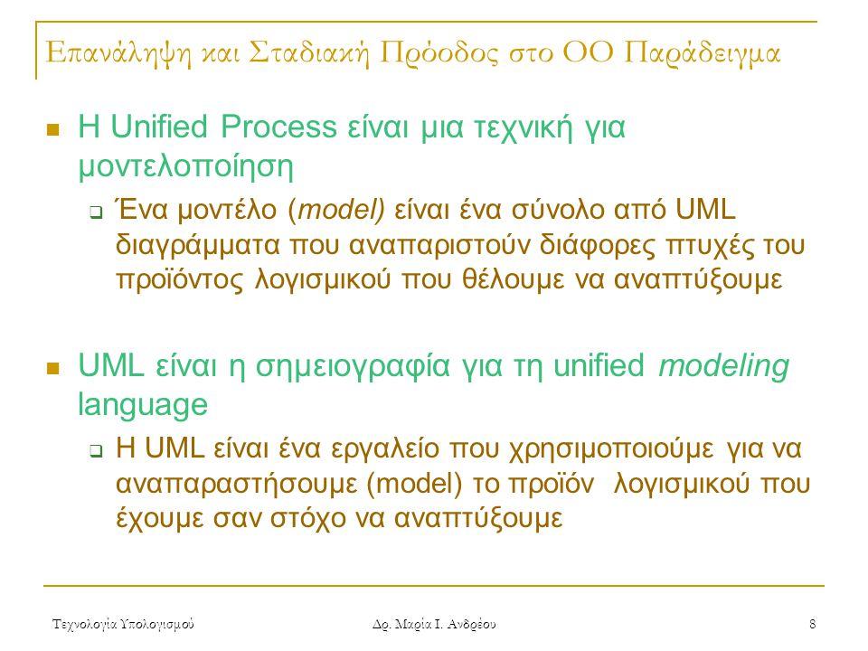 Τεχνολογία Υπολογισμού Δρ. Μαρία Ι. Ανδρέου 8 Επανάληψη και Σταδιακή Πρόοδος στο OO Παράδειγμα Η Unified Process είναι μια τεχνική για μοντελοποίηση 
