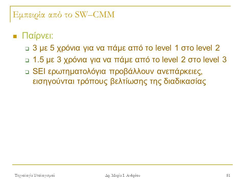 Τεχνολογία Υπολογισμού Δρ. Μαρία Ι. Ανδρέου 81 Εμπειρία από το SW–CMM Παίρνει:  3 με 5 χρόνια για να πάμε από το level 1 στο level 2  1.5 με 3 χρόνι