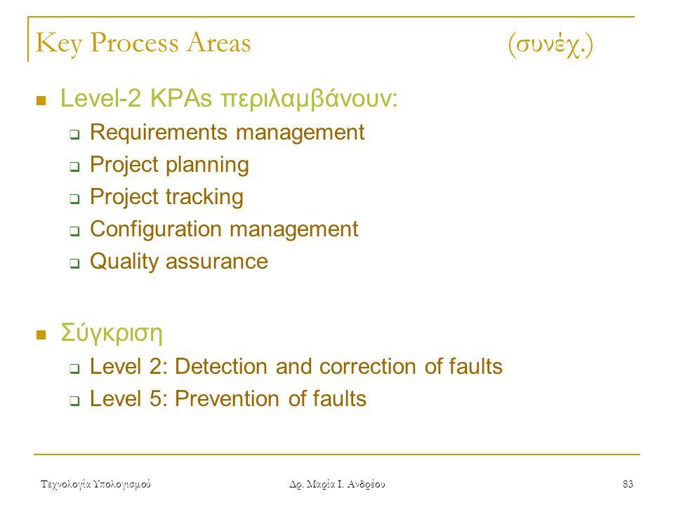Τεχνολογία Υπολογισμού Δρ. Μαρία Ι. Ανδρέου 83 Key Process Areas (συνέχ.) Level-2 KPAs περιλαμβάνουν:  Requirements management  Project planning  P