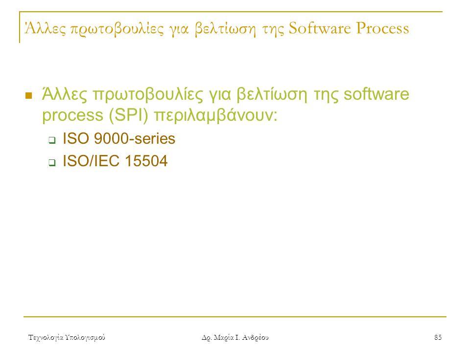 Τεχνολογία Υπολογισμού Δρ. Μαρία Ι. Ανδρέου 85 Άλλες πρωτοβουλίες για βελτίωση της Software Process Άλλες πρωτοβουλίες για βελτίωση της software proce
