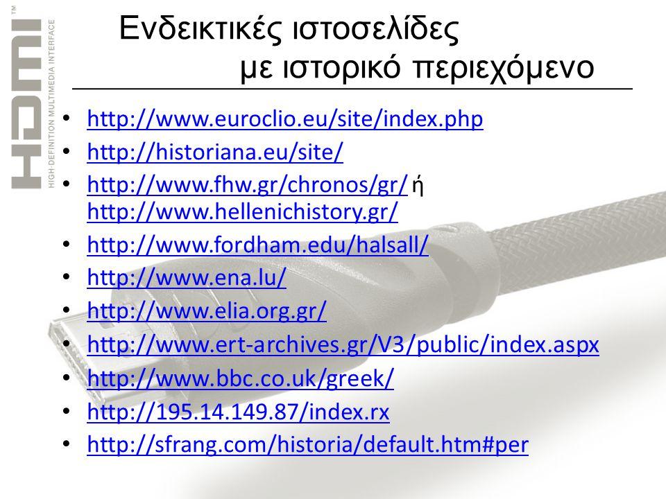 Ενδεικτικές ιστοσελίδες με ιστορικό περιεχόμενο http://www.euroclio.eu/site/index.php http://historiana.eu/site/ http://www.fhw.gr/chronos/gr/ ή http://www.hellenichistory.gr/ http://www.fhw.gr/chronos/gr/ http://www.hellenichistory.gr/ http://www.fordham.edu/halsall/ http://www.ena.lu/ http://www.elia.org.gr/ http://www.ert-archives.gr/V3/public/index.aspx http://www.bbc.co.uk/greek/ http://195.14.149.87/index.rx http://sfrang.com/historia/default.htm#per