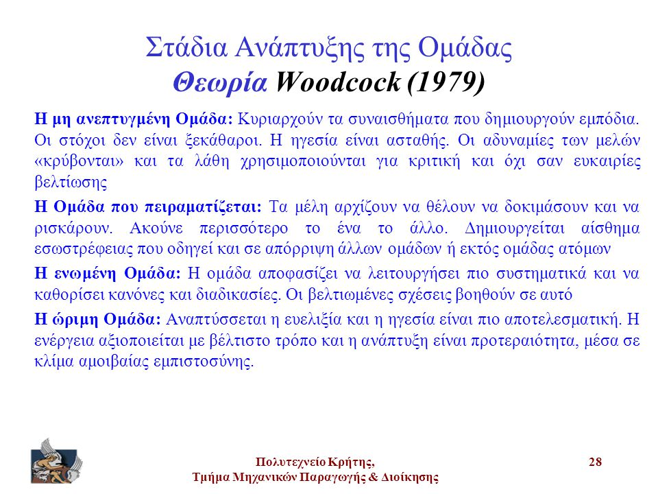 Πολυτεχνείο Κρήτης, Τμήμα Μηχανικών Παραγωγής & Διοίκησης 28 Στάδια Ανάπτυξης της Ομάδας Θεωρία Woodcock (1979) Η μη ανεπτυγμένη Ομάδα: Κυριαρχούν τα