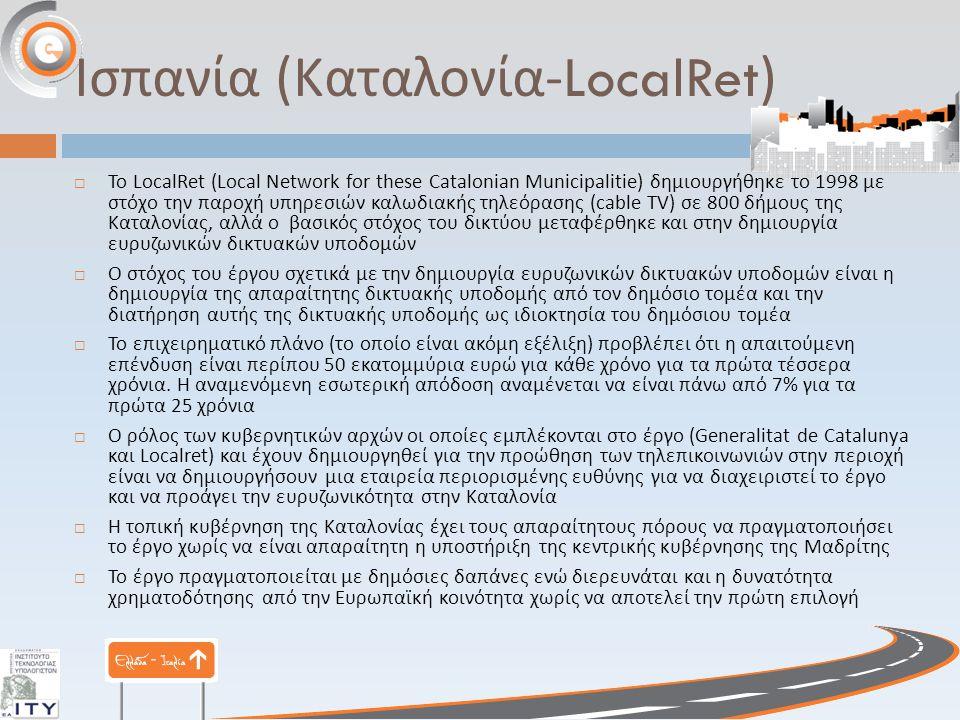 Ισπανία ( Καταλονία -LocalRet)  Το LocalRet (Local Network for these Catalonian Municipalitie) δημιουργήθηκε το 1998 με στόχο την παροχή υπηρεσιών καλωδιακής τηλεόρασης (cable TV) σε 800 δήμους της Καταλονίας, αλλά ο βασικός στόχος του δικτύου μεταφέρθηκε και στην δημιουργία ευρυζωνικών δικτυακών υποδομών  Ο στόχος του έργου σχετικά με την δημιουργία ευρυζωνικών δικτυακών υποδομών είναι η δημιουργία της απαραίτητης δικτυακής υποδομής από τον δημόσιο τομέα και την διατήρηση αυτής της δικτυακής υποδομής ως ιδιοκτησία του δημόσιου τομέα  Το επιχειρηματικό πλάνο ( το οποίο είναι ακόμη εξέλιξη ) προβλέπει ότι η απαιτούμενη επένδυση είναι περίπου 50 εκατομμύρια ευρώ για κάθε χρόνο για τα πρώτα τέσσερα χρόνια.