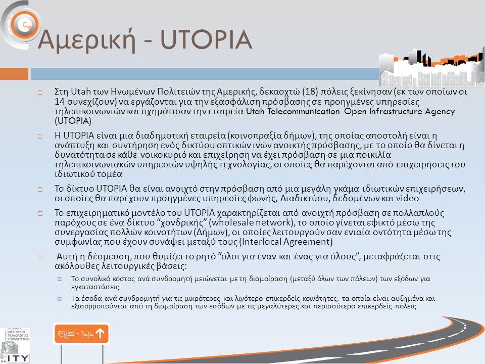 Αμερική - UTOPIA  Στη Utah των Ηνωμένων Πολιτειών της Αμερικής, δεκαοχτώ (18) πόλεις ξεκίνησαν ( εκ των οποίων οι 14 συνεχίζουν ) να εργάζονται για την εξασφάλιση πρόσβασης σε προηγμένες υπηρεσίες τηλεπικοινωνιών και σχημάτισαν την εταιρεία Utah Telecommunication Open Infrastructure Agency (UTOPIA)  Η UTOPIA είναι μια διαδημοτική εταιρεία ( κοινοπραξία δήμων ), της οποίας αποστολή είναι η ανάπτυξη και συντήρηση ενός δικτύου οπτικών ινών ανοικτής πρόσβασης, με το οποίο θα δίνεται η δυνατότητα σε κάθε νοικοκυριό και επιχείρηση να έχει πρόσβαση σε μια ποικιλία τηλεπικοινωνιακών υπηρεσιών υψηλής τεχνολογίας, οι οποίες θα παρέχονται από επιχειρήσεις του ιδιωτικού τομέα  Το δίκτυο UTOPIA θα είναι ανοιχτό στην πρόσβαση από μια μεγάλη γκάμα ιδιωτικών επιχειρήσεων, οι οποίες θα παρέχουν προηγμένες υπηρεσίες φωνής, Διαδικτύου, δεδομένων και video  Το επιχειρηματικό μοντέλο του UTOPIA χαρακτηρίζεται από ανοιχτή πρόσβαση σε πολλαπλούς παρόχους σε ένα δίκτυο χονδρικής (wholesale network), το οποίο γίνεται εφικτό μέσω της συνεργασίας πολλών κοινοτήτων ( Δήμων ), οι οποίες λειτουργούν σαν ενιαία οντότητα μέσω της συμφωνίας που έχουν συνάψει μεταξύ τους (Interlocal Agreement)  Αυτή η δέσμευση, που θυμίζει το ρητό όλοι για έναν και ένας για όλους , μεταφράζεται στις ακόλουθες λειτουργικές βάσεις :  Το συνολικό κόστος ανά συνδρομητή μειώνεται με τη διαμοίραση ( μεταξύ όλων των πόλεων ) των εξόδων για εγκαταστάσεις  Τα έσοδα ανά συνδρομητή για τις μικρότερες και λιγότερο επικερδείς κοινότητες, τα οποία είναι αυξημένα και εξισορροπούνται από τη διαμοίραση των εσόδων με τις μεγαλύτερες και περισσότερο επικερδείς πόλεις