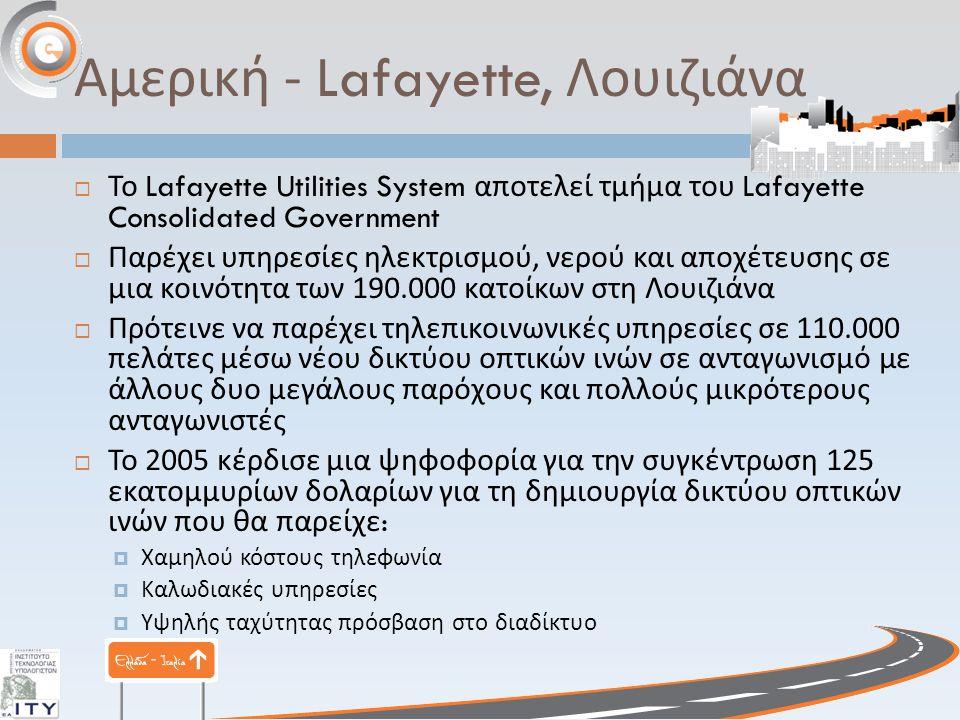 Αμερική - Lafayette, Λουιζιάνα  Το Lafayette Utilities System αποτελεί τμήμα του Lafayette Consolidated Government  Παρέχει υπηρεσίες ηλεκτρισμού, νερού και αποχέτευσης σε μια κοινότητα των 190.000 κατοίκων στη Λουιζιάνα  Πρότεινε να παρέχει τηλεπικοινωνικές υπηρεσίες σε 110.000 πελάτες μέσω νέου δικτύου οπτικών ινών σε ανταγωνισμό με άλλους δυο μεγάλους παρόχους και πολλούς μικρότερους ανταγωνιστές  Το 2005 κέρδισε μια ψηφοφορία για την συγκέντρωση 125 εκατομμυρίων δολαρίων για τη δημιουργία δικτύου οπτικών ινών που θα παρείχε :  Χαμηλού κόστους τηλεφωνία  Καλωδιακές υπηρεσίες  Υψηλής ταχύτητας πρόσβαση στο διαδίκτυο