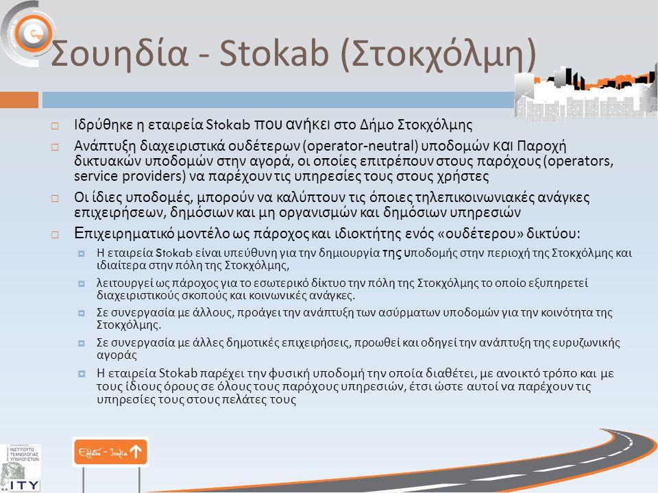 Σουηδία - Stokab ( Στοκχόλμη )  Ιδρύθηκε η εταιρεία Stokab που ανήκει στο Δήμο Στοκχόλμης  Ανάπτυξη διαχειριστικά ουδέτερων (operator-neutral) υποδομών και Παροχή δικτυακών υποδομών στην αγορά, οι οποίες επιτρέπουν στους παρόχους (operators, service providers) να παρέχουν τις υπηρεσίες τους στους χρήστες  Οι ίδιες υποδομές, μπορούν να καλύπτουν τις όποιες τηλεπικοινωνιακές ανάγκες επιχειρήσεων, δημόσιων και μη οργανισμών και δημόσιων υπηρεσιών  Ε πιχειρηματικό μοντέλο ως πάροχος και ιδιοκτήτης ενός « ουδέτερου » δικτύου :  Η εταιρεία Stokab είναι υπεύθυνη για την δημιουργία της υ ποδομής στην περιοχή της Στοκχόλμης και ιδιαίτερα στην πόλη της Στοκχόλμης,  λειτουργεί ως πάροχος για το εσωτερικό δίκτυο την πόλη της Στοκχόλμης το οποίο εξυπηρετεί διαχειριστικούς σκοπούς και κοινωνικές ανάγκες.