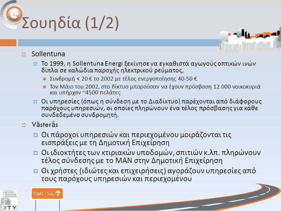 Σουηδία (1/2)  Sollentuna  Το 1999, η Sollentuna Energi ξεκίνησε να εγκαθιστά αγωγούς οπτικών ινών δίπλα σε καλώδια παροχής ηλεκτρικού ρεύματος, Συνδρομή < 20 € το 2002 με τέλος ενεργοποίησης 40-50 € Τον Μάιο του 2002, στο δίκτυο μπορούσαν να έχουν πρόσβαση 12.000 νοικοκυριά και υπήρχαν ~4500 πελάτες  Οι υπηρεσίες ( όπως η σύνδεση με το Διαδίκτυο ) παρέχονται από διάφορους παρόχους υπηρεσιών, οι οποίες πληρώνουν ένα τέλος πρόσβασης για κάθε συνδεδεμένο συνδρομητή.