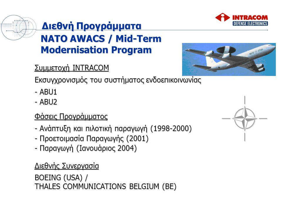 NATO AWACS / Mid-Term Modernisation Program Φάσεις Προγράμματος - Ανάπτυξη και πιλοτική παραγωγή (1998-2000) - Προετοιμασία Παραγωγής (2001) - Παραγωγή (Ιανουάριος 2004) Διεθνής Συνεργασία BOEING (USA) / THALES COMMUNICATIONS BELGIUM (BE) ΣυμμετοχήINTRACOM Συμμετοχή INTRACOM Εκσυγχρονισμός του συστήματος ενδοεπικοινωνίας - ABU1 - ABU2 Διεθνή Προγράμματα