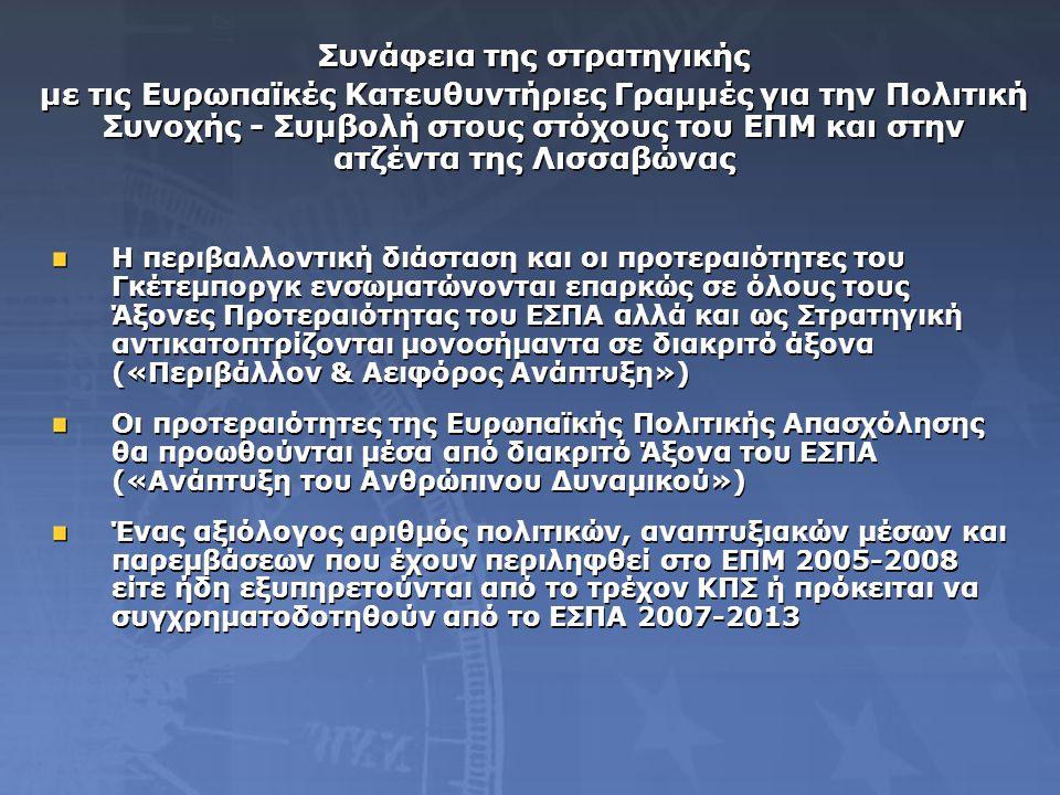 Συνάφεια της στρατηγικής με τις Ευρωπαϊκές Κατευθυντήριες Γραμμές για την Πολιτική Συνοχής - Συμβολή στους στόχους του ΕΠΜ και στην ατζέντα της Λισσαβώνας Συνάφεια της στρατηγικής με τις Ευρωπαϊκές Κατευθυντήριες Γραμμές για την Πολιτική Συνοχής - Συμβολή στους στόχους του ΕΠΜ και στην ατζέντα της Λισσαβώνας Η περιβαλλοντική διάσταση και οι προτεραιότητες του Γκέτεμποργκ ενσωματώνονται επαρκώς σε όλους τους Άξονες Προτεραιότητας του ΕΣΠΑ αλλά και ως Στρατηγική αντικατοπτρίζονται μονοσήμαντα σε διακριτό άξονα («Περιβάλλον & Αειφόρος Ανάπτυξη») Οι προτεραιότητες της Ευρωπαϊκής Πολιτικής Απασχόλησης θα προωθούνται μέσα από διακριτό Άξονα του ΕΣΠΑ («Ανάπτυξη του Ανθρώπινου Δυναμικού») Ένας αξιόλογος αριθμός πολιτικών, αναπτυξιακών μέσων και παρεμβάσεων που έχουν περιληφθεί στο ΕΠΜ 2005-2008 είτε ήδη εξυπηρετούνται από το τρέχον ΚΠΣ ή πρόκειται να συγχρηματοδοτηθούν από το ΕΣΠΑ 2007-2013 Η περιβαλλοντική διάσταση και οι προτεραιότητες του Γκέτεμποργκ ενσωματώνονται επαρκώς σε όλους τους Άξονες Προτεραιότητας του ΕΣΠΑ αλλά και ως Στρατηγική αντικατοπτρίζονται μονοσήμαντα σε διακριτό άξονα («Περιβάλλον & Αειφόρος Ανάπτυξη») Οι προτεραιότητες της Ευρωπαϊκής Πολιτικής Απασχόλησης θα προωθούνται μέσα από διακριτό Άξονα του ΕΣΠΑ («Ανάπτυξη του Ανθρώπινου Δυναμικού») Ένας αξιόλογος αριθμός πολιτικών, αναπτυξιακών μέσων και παρεμβάσεων που έχουν περιληφθεί στο ΕΠΜ 2005-2008 είτε ήδη εξυπηρετούνται από το τρέχον ΚΠΣ ή πρόκειται να συγχρηματοδοτηθούν από το ΕΣΠΑ 2007-2013