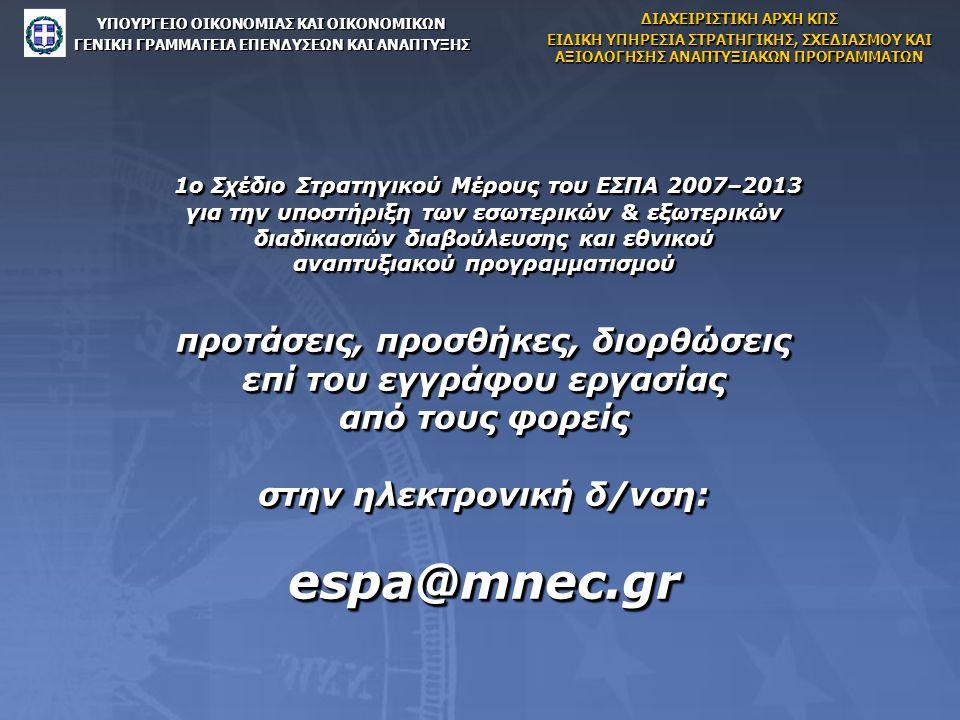 1ο Σχέδιο Στρατηγικού Μέρους του ΕΣΠΑ 2007–2013 για την υποστήριξη των εσωτερικών & εξωτερικών διαδικασιών διαβούλευσης και εθνικού αναπτυξιακού προγραμματισμού προτάσεις, προσθήκες, διορθώσεις επί του εγγράφου εργασίας από τους φορείς στην ηλεκτρονική δ/νση: espa@mnec.gr 1ο Σχέδιο Στρατηγικού Μέρους του ΕΣΠΑ 2007–2013 για την υποστήριξη των εσωτερικών & εξωτερικών διαδικασιών διαβούλευσης και εθνικού αναπτυξιακού προγραμματισμού προτάσεις, προσθήκες, διορθώσεις επί του εγγράφου εργασίας από τους φορείς στην ηλεκτρονική δ/νση: espa@mnec.gr ΥΠΟΥΡΓΕΙΟ ΟΙΚΟΝΟΜΙΑΣ ΚΑΙ ΟΙΚΟΝΟΜΙΚΩΝ ΓΕΝΙΚΗ ΓΡΑΜΜΑΤΕΙΑ ΕΠΕΝΔΥΣΕΩΝ ΚΑΙ ΑΝΑΠΤΥΞΗΣ ΔΙΑΧΕΙΡΙΣΤΙΚΗ ΑΡΧΗ ΚΠΣ ΕΙΔΙΚΗ ΥΠΗΡΕΣΙΑ ΣΤΡΑΤΗΓΙΚΗΣ, ΣΧΕΔΙΑΣΜΟΥ ΚΑΙ ΑΞΙΟΛΟΓΗΣΗΣ ΑΝΑΠΤΥΞΙΑΚΩΝ ΠΡΟΓΡΑΜΜΑΤΩΝ