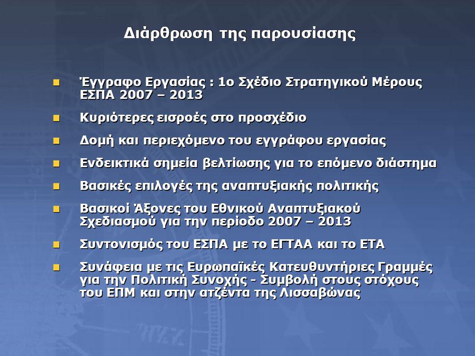 Διάρθρωση της παρουσίασης Έγγραφο Εργασίας : 1ο Σχέδιο Στρατηγικού Μέρους ΕΣΠΑ 2007 – 2013 Κυριότερες εισροές στο προσχέδιο Δομή και περιεχόμενο του εγγράφου εργασίας Ενδεικτικά σημεία βελτίωσης για το επόμενο διάστημα Βασικές επιλογές της αναπτυξιακής πολιτικής Βασικοί Άξονες του Εθνικού Αναπτυξιακού Σχεδιασμού για την περίοδο 2007 – 2013 Συντονισμός του ΕΣΠΑ με το ΕΓΤΑΑ και το ΕΤΑ Συνάφεια με τις Ευρωπαϊκές Κατευθυντήριες Γραμμές για την Πολιτική Συνοχής - Συμβολή στους στόχους του ΕΠΜ και στην ατζέντα της Λισσαβώνας Έγγραφο Εργασίας : 1ο Σχέδιο Στρατηγικού Μέρους ΕΣΠΑ 2007 – 2013 Κυριότερες εισροές στο προσχέδιο Δομή και περιεχόμενο του εγγράφου εργασίας Ενδεικτικά σημεία βελτίωσης για το επόμενο διάστημα Βασικές επιλογές της αναπτυξιακής πολιτικής Βασικοί Άξονες του Εθνικού Αναπτυξιακού Σχεδιασμού για την περίοδο 2007 – 2013 Συντονισμός του ΕΣΠΑ με το ΕΓΤΑΑ και το ΕΤΑ Συνάφεια με τις Ευρωπαϊκές Κατευθυντήριες Γραμμές για την Πολιτική Συνοχής - Συμβολή στους στόχους του ΕΠΜ και στην ατζέντα της Λισσαβώνας