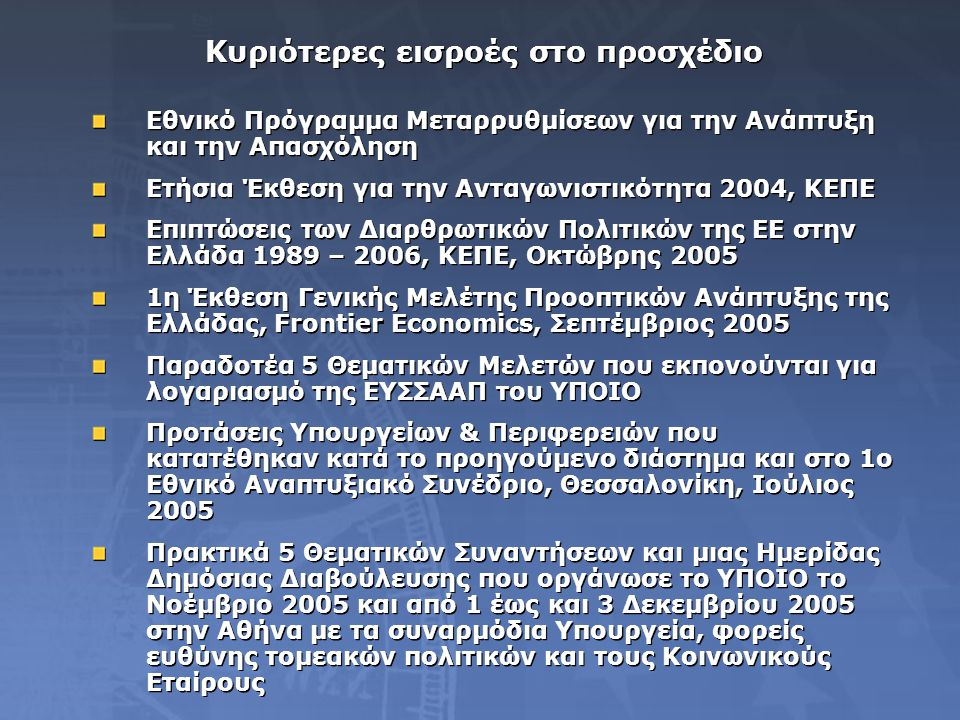 Κυριότερες εισροές στο προσχέδιο Εθνικό Πρόγραμμα Μεταρρυθμίσεων για την Ανάπτυξη και την Απασχόληση Ετήσια Έκθεση για την Ανταγωνιστικότητα 2004, ΚΕΠΕ Επιπτώσεις των Διαρθρωτικών Πολιτικών της ΕΕ στην Ελλάδα 1989 – 2006, ΚΕΠΕ, Οκτώβρης 2005 1η Έκθεση Γενικής Μελέτης Προοπτικών Ανάπτυξης της Ελλάδας, Frontier Economics, Σεπτέμβριος 2005 Παραδοτέα 5 Θεματικών Μελετών που εκπονούνται για λογαριασμό της ΕΥΣΣΑΑΠ του ΥΠΟΙΟ Προτάσεις Υπουργείων & Περιφερειών που κατατέθηκαν κατά το προηγούμενο διάστημα και στο 1ο Εθνικό Αναπτυξιακό Συνέδριο, Θεσσαλονίκη, Ιούλιος 2005 Πρακτικά 5 Θεματικών Συναντήσεων και μιας Ημερίδας Δημόσιας Διαβούλευσης που οργάνωσε το ΥΠΟΙΟ το Νοέμβριο 2005 και από 1 έως και 3 Δεκεμβρίου 2005 στην Αθήνα με τα συναρμόδια Υπουργεία, φορείς ευθύνης τομεακών πολιτικών και τους Κοινωνικούς Εταίρους Εθνικό Πρόγραμμα Μεταρρυθμίσεων για την Ανάπτυξη και την Απασχόληση Ετήσια Έκθεση για την Ανταγωνιστικότητα 2004, ΚΕΠΕ Επιπτώσεις των Διαρθρωτικών Πολιτικών της ΕΕ στην Ελλάδα 1989 – 2006, ΚΕΠΕ, Οκτώβρης 2005 1η Έκθεση Γενικής Μελέτης Προοπτικών Ανάπτυξης της Ελλάδας, Frontier Economics, Σεπτέμβριος 2005 Παραδοτέα 5 Θεματικών Μελετών που εκπονούνται για λογαριασμό της ΕΥΣΣΑΑΠ του ΥΠΟΙΟ Προτάσεις Υπουργείων & Περιφερειών που κατατέθηκαν κατά το προηγούμενο διάστημα και στο 1ο Εθνικό Αναπτυξιακό Συνέδριο, Θεσσαλονίκη, Ιούλιος 2005 Πρακτικά 5 Θεματικών Συναντήσεων και μιας Ημερίδας Δημόσιας Διαβούλευσης που οργάνωσε το ΥΠΟΙΟ το Νοέμβριο 2005 και από 1 έως και 3 Δεκεμβρίου 2005 στην Αθήνα με τα συναρμόδια Υπουργεία, φορείς ευθύνης τομεακών πολιτικών και τους Κοινωνικούς Εταίρους