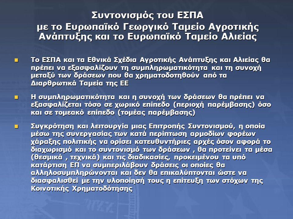 Συντονισμός του ΕΣΠΑ με το Ευρωπαϊκό Γεωργικό Ταμείο Αγροτικής Ανάπτυξης και το Ευρωπαϊκό Ταμείο Αλιείας Συντονισμός του ΕΣΠΑ με το Ευρωπαϊκό Γεωργικό Ταμείο Αγροτικής Ανάπτυξης και το Ευρωπαϊκό Ταμείο Αλιείας Το ΕΣΠΑ και τα Εθνικά Σχέδια Αγροτικής Ανάπτυξης και Αλιείας θα πρέπει να εξασφαλίζουν τη συμπληρωματικότητα και τη συνοχή μεταξύ των δράσεων που θα χρηματοδοτηθούν από τα Διαρθρωτικά Ταμεία της ΕΕ Η συμπληρωματικότητα και η συνοχή των δράσεων θα πρέπει να εξασφαλίζεται τόσο σε χωρικό επίπεδο (περιοχή παρέμβασης) όσο και σε τομεακό επίπεδο (τομέας παρέμβασης) Συγκρότηση και λειτουργία μιας Επιτροπής Συντονισμού, η οποία μέσω της συνεργασίας των κατά περίπτωση αρμοδίων φορέων χάραξης πολιτικής να ορίσει κατευθυντήριες αρχές όσον αφορά το διαχωρισμό και το συντονισμό των δράσεων, θα προτείνει τα μέσα (θεσμικά, τεχνικά) και τις διαδικασίες, προκειμένου τα υπό κατάρτιση ΕΠ να συμπεριλάβουν δράσεις οι οποίες θα αλληλοσυμπληρώνονται και δεν θα επικαλύπτονται ώστε να διασφαλισθεί με την υλοποίησή τους η επίτευξη των στόχων της Κοινοτικής Χρηματοδότησης Το ΕΣΠΑ και τα Εθνικά Σχέδια Αγροτικής Ανάπτυξης και Αλιείας θα πρέπει να εξασφαλίζουν τη συμπληρωματικότητα και τη συνοχή μεταξύ των δράσεων που θα χρηματοδοτηθούν από τα Διαρθρωτικά Ταμεία της ΕΕ Η συμπληρωματικότητα και η συνοχή των δράσεων θα πρέπει να εξασφαλίζεται τόσο σε χωρικό επίπεδο (περιοχή παρέμβασης) όσο και σε τομεακό επίπεδο (τομέας παρέμβασης) Συγκρότηση και λειτουργία μιας Επιτροπής Συντονισμού, η οποία μέσω της συνεργασίας των κατά περίπτωση αρμοδίων φορέων χάραξης πολιτικής να ορίσει κατευθυντήριες αρχές όσον αφορά το διαχωρισμό και το συντονισμό των δράσεων, θα προτείνει τα μέσα (θεσμικά, τεχνικά) και τις διαδικασίες, προκειμένου τα υπό κατάρτιση ΕΠ να συμπεριλάβουν δράσεις οι οποίες θα αλληλοσυμπληρώνονται και δεν θα επικαλύπτονται ώστε να διασφαλισθεί με την υλοποίησή τους η επίτευξη των στόχων της Κοινοτικής Χρηματοδότησης