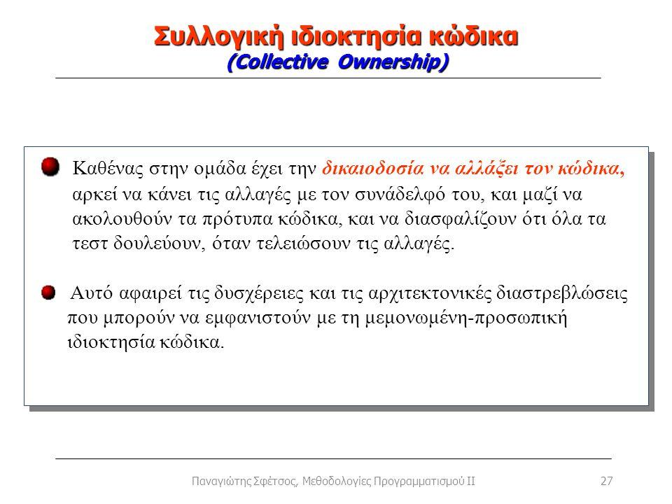 Συλλογική ιδιοκτησία κώδικα (Collective Ownership) 27Παναγιώτης Σφέτσος, Μεθοδολογίες Προγραμματισμού II Καθένας στην ομάδα έχει την δικαιοδοσία να αλ