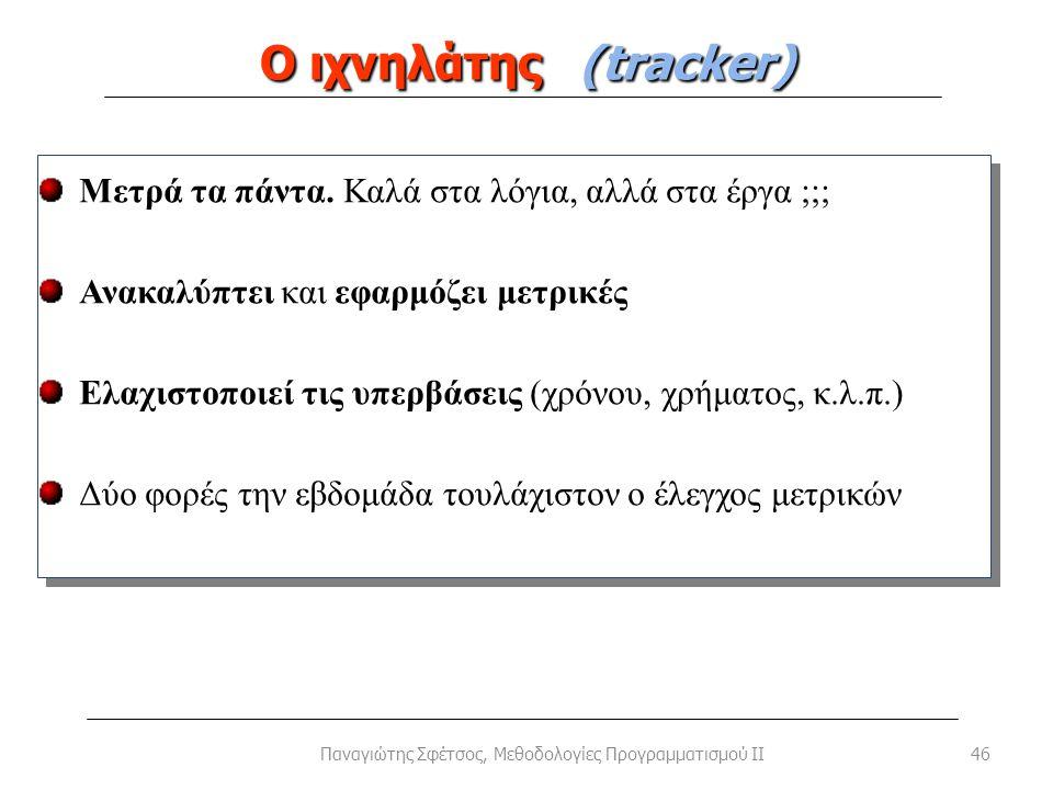 Ο ιχνηλάτης (tracker) 46Παναγιώτης Σφέτσος, Μεθοδολογίες Προγραμματισμού II Μετρά τα πάντα. Καλά στα λόγια, αλλά στα έργα ;;; Ανακαλύπτει και εφαρμόζε