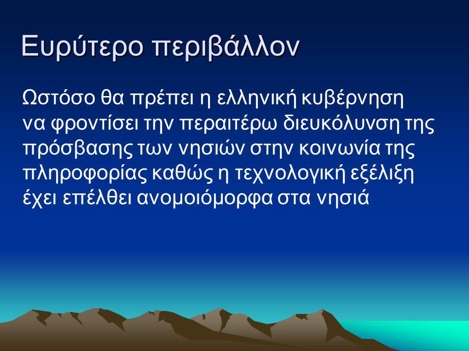 Ευρύτερο περιβάλλον Ωστόσο θα πρέπει η ελληνική κυβέρνηση να φροντίσει την περαιτέρω διευκόλυνση της πρόσβασης των νησιών στην κοινωνία της πληροφορία