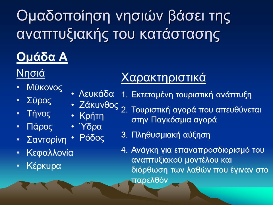 Ομαδοποίηση νησιών βάσει της αναπτυξιακής του κατάστασης Ομάδα Α Νησιά Μύκονος Σύρος Τήνος Πάρος Σαντορίνη Κεφαλλονία Κέρκυρα Χαρακτηριστικά 1.Εκτεταμ