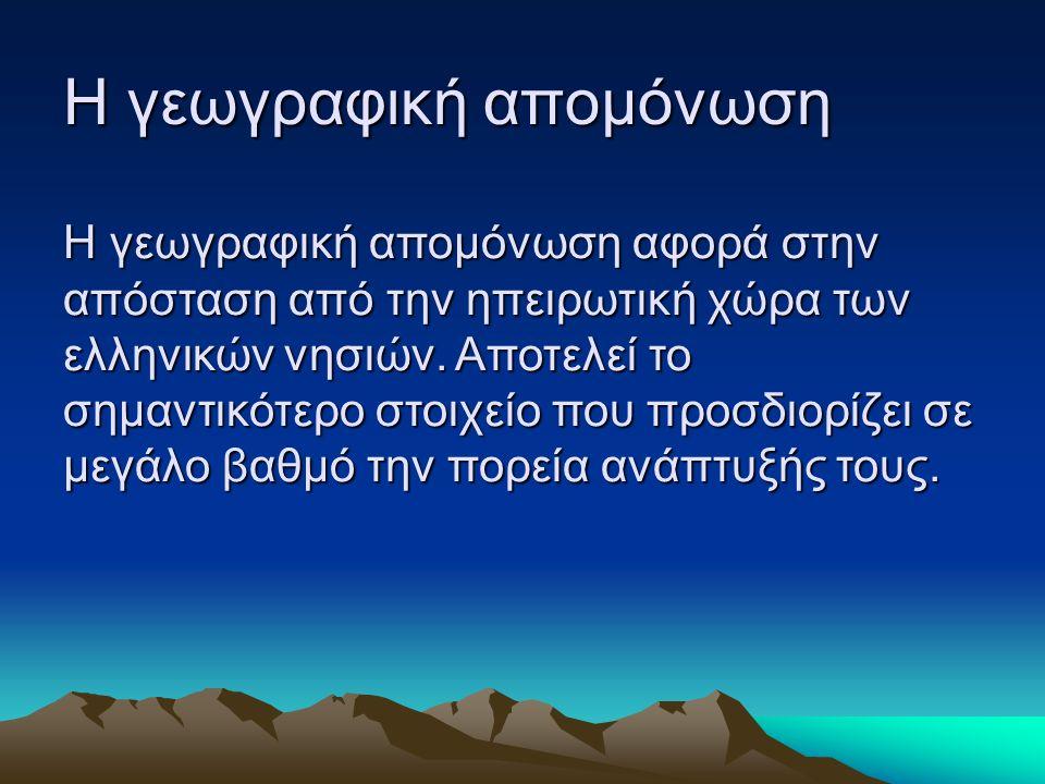 Η γεωγραφική απομόνωση Η γεωγραφική απομόνωση Η γεωγραφική απομόνωση αφορά στην απόσταση από την ηπειρωτική χώρα των ελληνικών νησιών. Αποτελεί το σημ