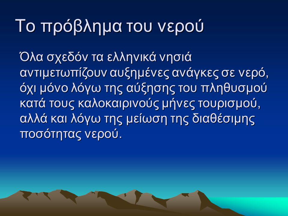 Το πρόβλημα του νερού Όλα σχεδόν τα ελληνικά νησιά αντιμετωπίζουν αυξημένες ανάγκες σε νερό, όχι μόνο λόγω της αύξησης του πληθυσμού κατά τους καλοκαι