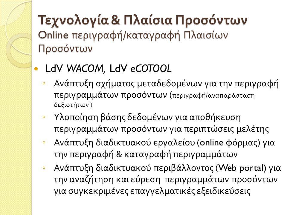 Τεχνολογία & Πλαίσια Προσόντων Online περιγραφή / καταγραφή Πλαισίων Προσόντων LdV WACOM, LdV eCOTOOL ◦ Ανάπτυξη σχήματος μεταδεδομένων για την περιγραφή περιγραμμάτων προσόντων ( περιγραφή / αναπαράσταση δεξιοτήτων ) ◦ Υλοποίηση βάσης δεδομένων για αποθήκευση περιγραμμάτων προσόντων για περιπτώσεις μελέτης ◦ Ανάπτυξη διαδικτυακού εργαλείου (online φόρμας ) για την περιγραφή & καταγραφή περιγραμμάτων ◦ Ανάπτυξη διαδικτυακού περιβάλλοντος (Web portal) για την αναζήτηση και εύρεση περιγραμμάτων προσόντων για συγκεκριμένες επαγγελματικές εξειδικεύσεις