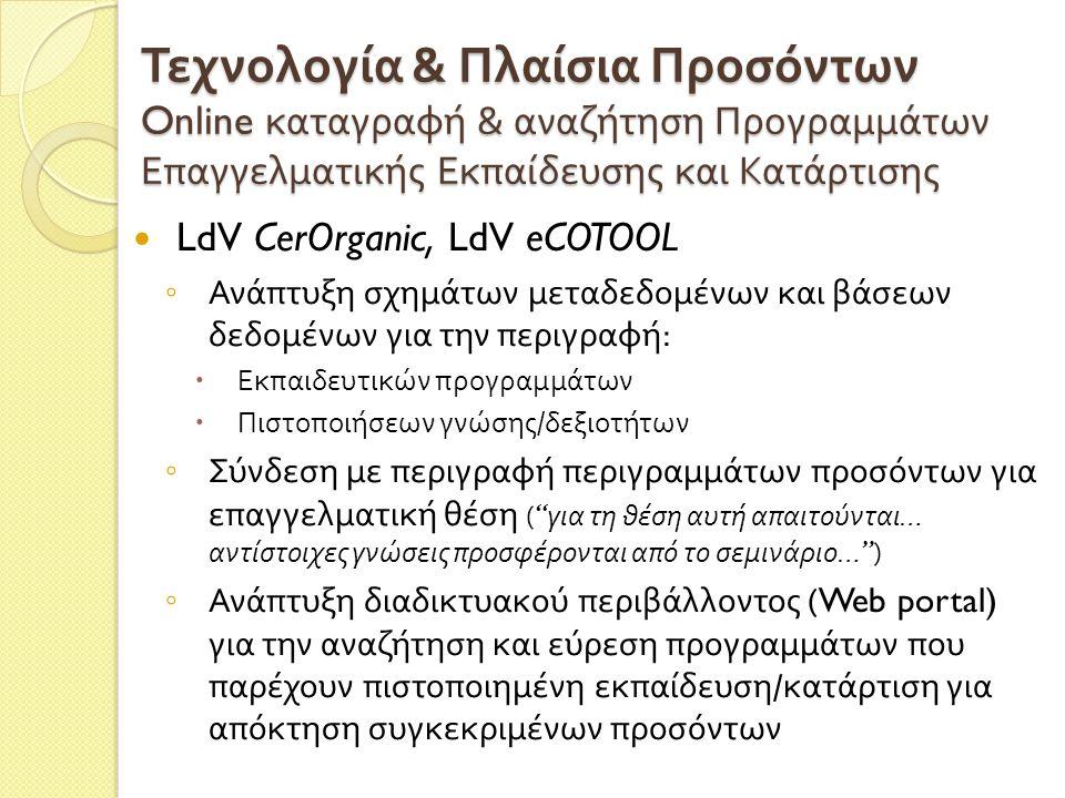 Τεχνολογία & Πλαίσια Προσόντων Online καταγραφή & αναζήτηση Προγραμμάτων Επαγγελματικής Εκπαίδευσης και Κατάρτισης LdV CerOrganic, LdV eCOTOOL ◦ Ανάπτυξη σχημάτων μεταδεδομένων και βάσεων δεδομένων για την περιγραφή :  Εκπαιδευτικών προγραμμάτων  Πιστοποιήσεων γνώσης / δεξιοτήτων ◦ Σύνδεση με περιγραφή περιγραμμάτων προσόντων για επαγγελματική θέση ( για τη θέση αυτή απαιτούνται … αντίστοιχες γνώσεις προσφέρονται από το σεμινάριο … ) ◦ Ανάπτυξη διαδικτυακού περιβάλλοντος (Web portal) για την αναζήτηση και εύρεση προγραμμάτων που παρέχουν πιστοποιημένη εκπαίδευση / κατάρτιση για απόκτηση συγκεκριμένων προσόντων