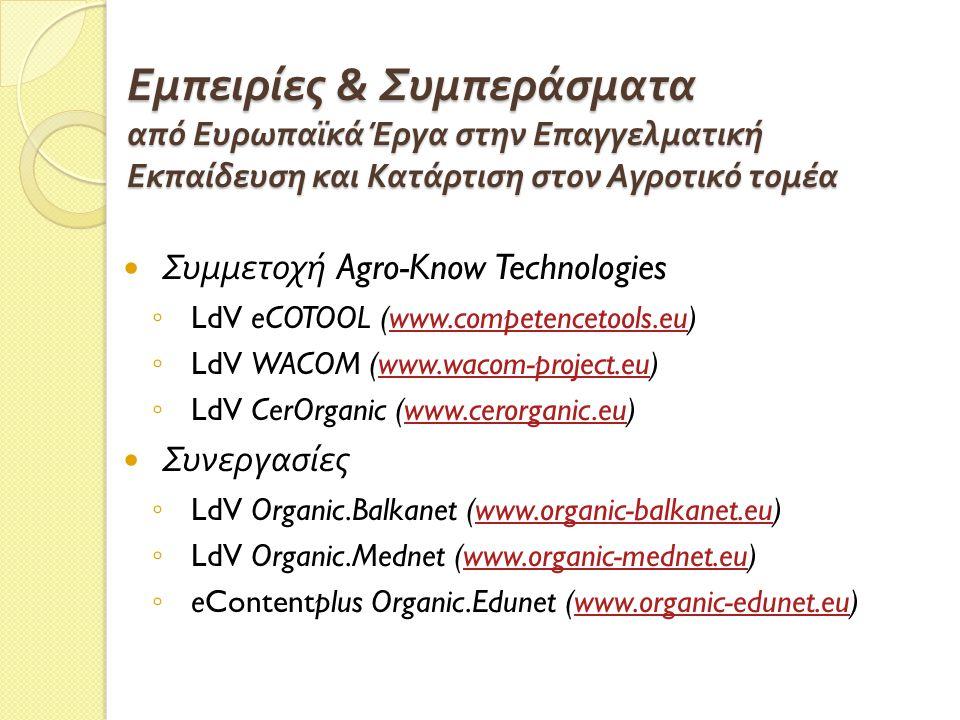 Εμπειρίες & Συμπεράσματα από Ευρωπαϊκά Έργα στην Επαγγελματική Εκπαίδευση και Κατάρτιση στον Αγροτικό τομέα Συμμετοχή Agro-Know Technologies ◦ LdV eCOTOOL (www.competencetools.eu)www.competencetools.eu ◦ LdV WACOM (www.wacom-project.eu)www.wacom-project.eu ◦ LdV CerOrganic (www.cerorganic.eu)www.cerorganic.eu Συνεργασίες ◦ LdV Organic.Balkanet (www.organic-balkanet.eu)www.organic-balkanet.eu ◦ LdV Organic.Mednet (www.organic-mednet.eu)www.organic-mednet.eu ◦ eContentplus Organic.Edunet (www.organic-edunet.eu)www.organic-edunet.eu
