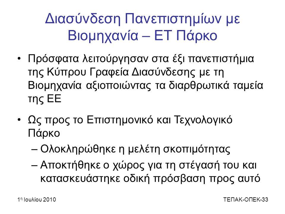 1 η Ιουλίου 2010ΤΕΠΑΚ-ΟΠΕΚ-33 Διασύνδεση Πανεπιστημίων με Βιομηχανία – ΕΤ Πάρκο Πρόσφατα λειτούργησαν στα έξι πανεπιστήμια της Κύπρου Γραφεία Διασύνδεσης με τη Βιομηχανία αξιοποιώντας τα διαρθρωτικά ταμεία της ΕΕ Ως προς το Επιστημονικό και Τεχνολογικό Πάρκο –Ολοκληρώθηκε η μελέτη σκοπιμότητας –Αποκτήθηκε ο χώρος για τη στέγασή του και κατασκευάστηκε οδική πρόσβαση προς αυτό