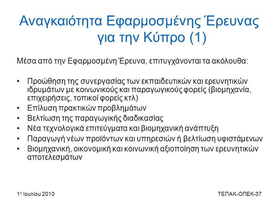 1 η Ιουλίου 2010ΤΕΠΑΚ-ΟΠΕΚ-37 Αναγκαιότητα Εφαρμοσμένης Έρευνας για την Κύπρο (1) Μέσα από την Εφαρμοσμένη Έρευνα, επιτυγχάνονται τα ακόλουθα: Προώθηση της συνεργασίας των εκπαιδευτικών και ερευνητικών ιδρυμάτων με κοινωνικούς και παραγωγικούς φορείς (βιομηχανία, επιχειρήσεις, τοπικοί φορείς κτλ) Επίλυση πρακτικών προβλημάτων Βελτίωση της παραγωγικής διαδικασίας Νέα τεχνολογικά επιτεύγματα και βιομηχανική ανάπτυξη Παραγωγή νέων προϊόντων και υπηρεσιών ή βελτίωση υφιστάμενων Βιομηχανική, οικονομική και κοινωνική αξιοποίηση των ερευνητικών αποτελεσμάτων