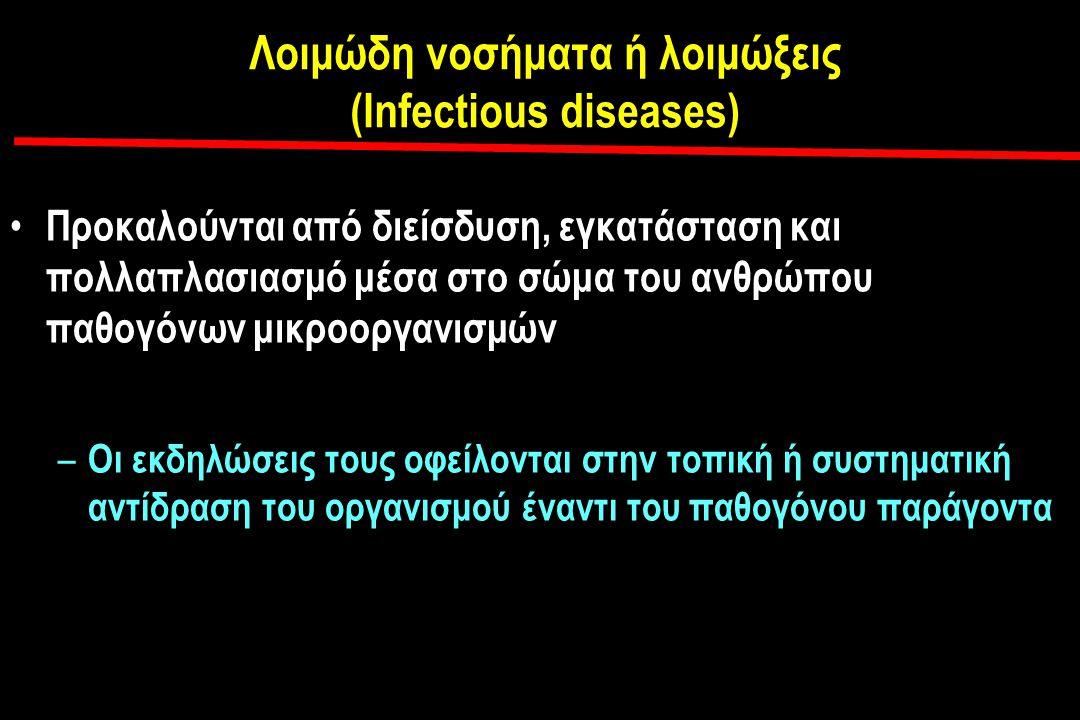 Λοιμώδη νοσήματα ή λοιμώξεις (Infectious diseases) Προκαλούνται από διείσδυση, εγκατάσταση και πολλαπλασιασμό μέσα στο σώμα του ανθρώπου παθογόνων μικροοργανισμών – Οι εκδηλώσεις τους οφείλονται στην τοπική ή συστηματική αντίδραση του οργανισμού έναντι του παθογόνου παράγοντα