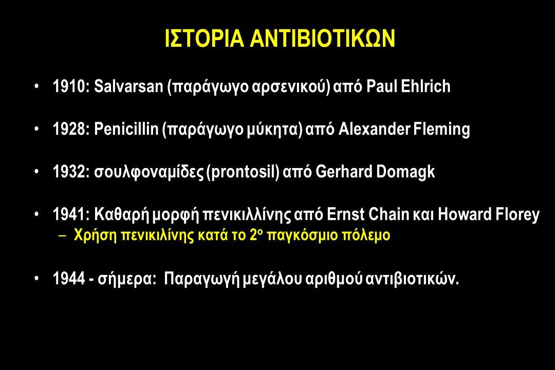 ΙΣΤΟΡΙΑ ΑΝΤΙΒΙΟΤΙΚΩΝ 1910: Salvarsan (παράγωγο αρσενικού) από Paul Ehlrich 1928: Penicillin (παράγωγο μύκητα) από Alexander Fleming 1932: σουλφοναμίδες (prontosil) από Gerhard Domagk 1941: Καθαρή μορφή πενικιλλίνης από Ernst Chain και Howard Florey – Χρήση πενικιλίνης κατά το 2 ο παγκόσμιο πόλεμο 1944 - σήμερα: Παραγωγή μεγάλου αριθμού αντιβιοτικών.