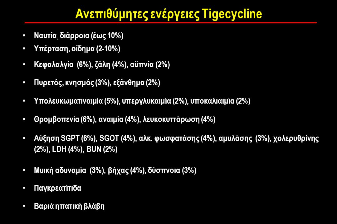 Ανεπιθύμητες ενέργειες Tigecycline Ναυτία, διάρροια (έως 10%) Υπέρταση, οίδημα (2-10%) Κεφαλαλγία (6%), ζάλη (4%), αϋπνία (2%) Πυρετός, κνησμός (3%), εξάνθημα (2%) Υπολευκωματιναιμία (5%), υπεργλυκαιμία (2%), υποκαλιαιμία (2%) Θρομβοπενία (6%), αναιμία (4%), λευκοκυττάρωση (4%) Αύξηση SGPT (6%), SGOT (4%), αλκ.