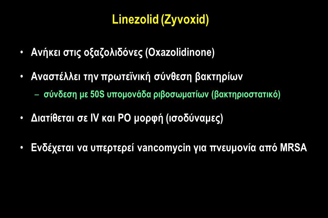 Linezolid (Zyvoxid) Ανήκει στις οξαζολιδόνες (Oxazolidinone) Αναστέλλει την πρωτεϊνική σύνθεση βακτηρίων – σύνδεση με 50S υπομονάδα ριβοσωματίων (βακτηριοστατικό) Διατίθεται σε IV και PO μορφή (ισοδύναμες) Ενδέχεται να υπερτερεί vancomycin για πνευμονία από MRSA