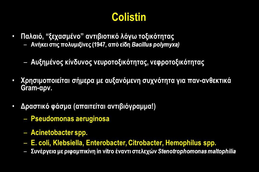 Colistin Παλαιό, ξεχασμένο αντιβιοτικό λόγω τοξικότητας – Ανήκει στις πολυμιξίνες (1947, από είδη Bacillus polymyxa) – Αυξημένος κίνδυνος νευροτοξικότητας, νεφροτοξικότητας Χρησιμοποιείται σήμερα με αυξανόμενη συχνότητα για παν-ανθεκτικά Gram-αρν.