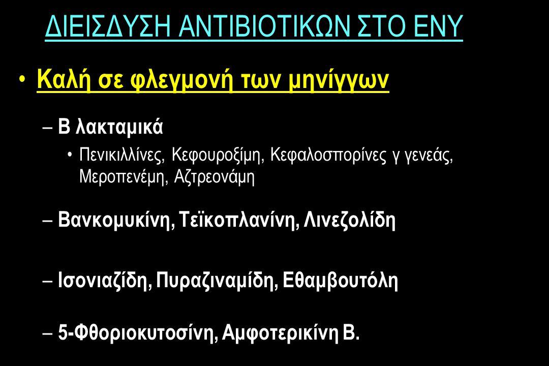 ΔΙΕΙΣΔΥΣΗ ΑΝΤΙΒΙΟΤΙΚΩΝ ΣΤΟ ΕΝΥ Καλή σε φλεγμονή των μηνίγγων – Β λακταμικά Πενικιλλίνες, Κεφουροξίμη, Κεφαλοσπορίνες γ γενεάς, Μεροπενέμη, Αζτρεονάμη – Βανκομυκίνη, Τεϊκοπλανίνη, Λινεζολίδη – Ισονιαζίδη, Πυραζιναμίδη, Εθαμβουτόλη – 5-Φθοριοκυτοσίνη, Αμφοτερικίνη Β.