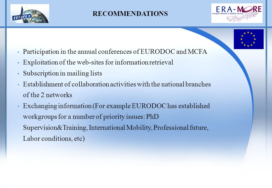 RECOMMENDATIONS Participation in the annual conferences of EURODOC and MCFA Exploitation of the web-sites for information retrieval Subscription in mailing lists Establishment of collaboration activities with the national branches of the 2 networks Exchanging information (For example EURODOC has established workgroups for a number of priority issues: PhD Supervision&Training, International Mobility, Professional future, Labor conditions, etc)