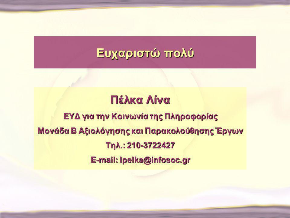 Ευχαριστώ πολύ Πέλκα Λίνα ΕΥΔ για την Κοινωνία της Πληροφορίας Μονάδα Β Αξιολόγησης και Παρακολούθησης Έργων Τηλ.: 210-3722427 E-mail: lpelka@infosoc.gr