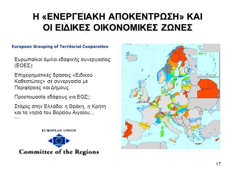17 Η «ΕΝΕΡΓΕΙΑΚΗ ΑΠΟΚΕΝΤΡΩΣΗ» ΚΑΙ ΟΙ ΕΙΔΙΚΕΣ ΟΙΚΟΝΟΜΙΚΕΣ ΖΩΝΕΣ Ευρωπαϊκοί όμιλοι εδαφικής συνεργασίας (ΕΟΕΣ): Επιχειρηματικές δράσεις «Ειδικού Καθεστώτος» σε συνεργασία με Περιφέρειες και Δήμους.
