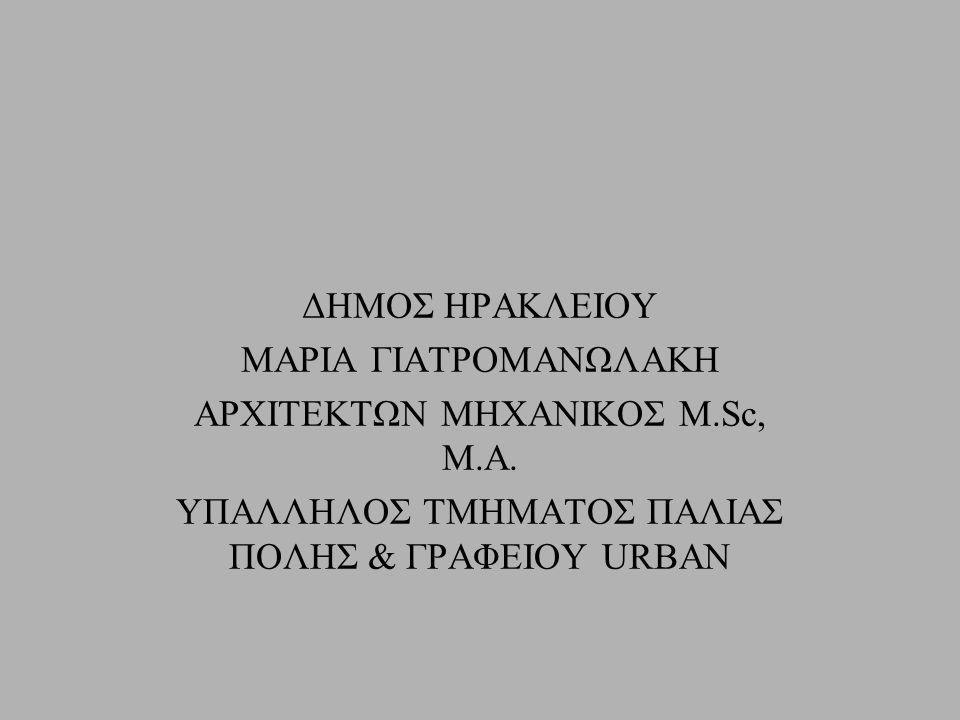 ΔΗΜΟΣ ΗΡΑΚΛΕΙΟΥ ΜΑΡΙΑ ΓΙΑΤΡΟΜΑΝΩΛΑΚΗ ΑΡΧΙΤΕΚΤΩΝ ΜΗΧΑΝΙΚΟΣ M.Sc, M.A. ΥΠΑΛΛΗΛΟΣ ΤΜΗΜΑΤΟΣ ΠΑΛΙΑΣ ΠΟΛΗΣ & ΓΡΑΦΕΙΟΥ URBAN