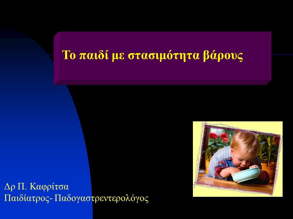 Το παιδί με στασιμότητα βάρους Δρ Π. Καφρίτσα Παιδίατρος- Παδογαστρεντερολόγος