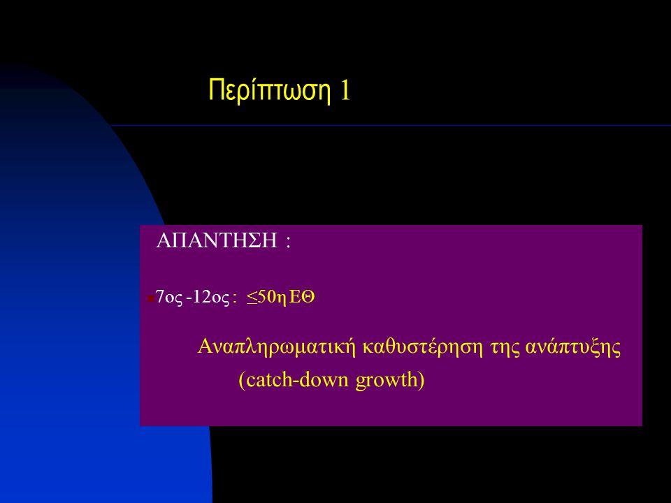 Περίπτωση 1 ΑΠΑΝΤΗΣΗ : 7oς -12ος : ≤50η ΕΘ Αναπληρωματική καθυστέρηση της ανάπτυξης (catch-down growth)