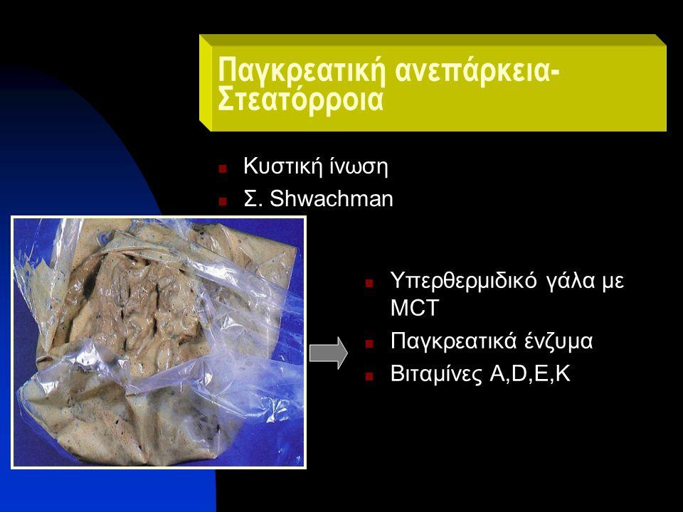 Παγκρεατική ανεπάρκεια- Στεατόρροια Κυστική ίνωση Σ. Shwachman Υπερθερμιδικό γάλα με MCT Παγκρεατικά ένζυμα Βιταμίνες Α,D,E,K
