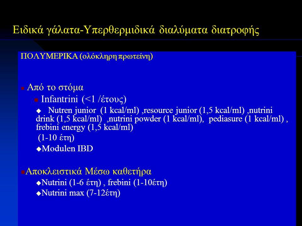 ΠΟΛΥΜΕΡΙΚΑ (ολόκληρη πρωτείνη) Από το στόμα Infantrini (<1 /έτους)  Νutren junior (1 kcal/ml),resource junior (1,5 kcal/ml),nutrini drink (1,5 kcal/m