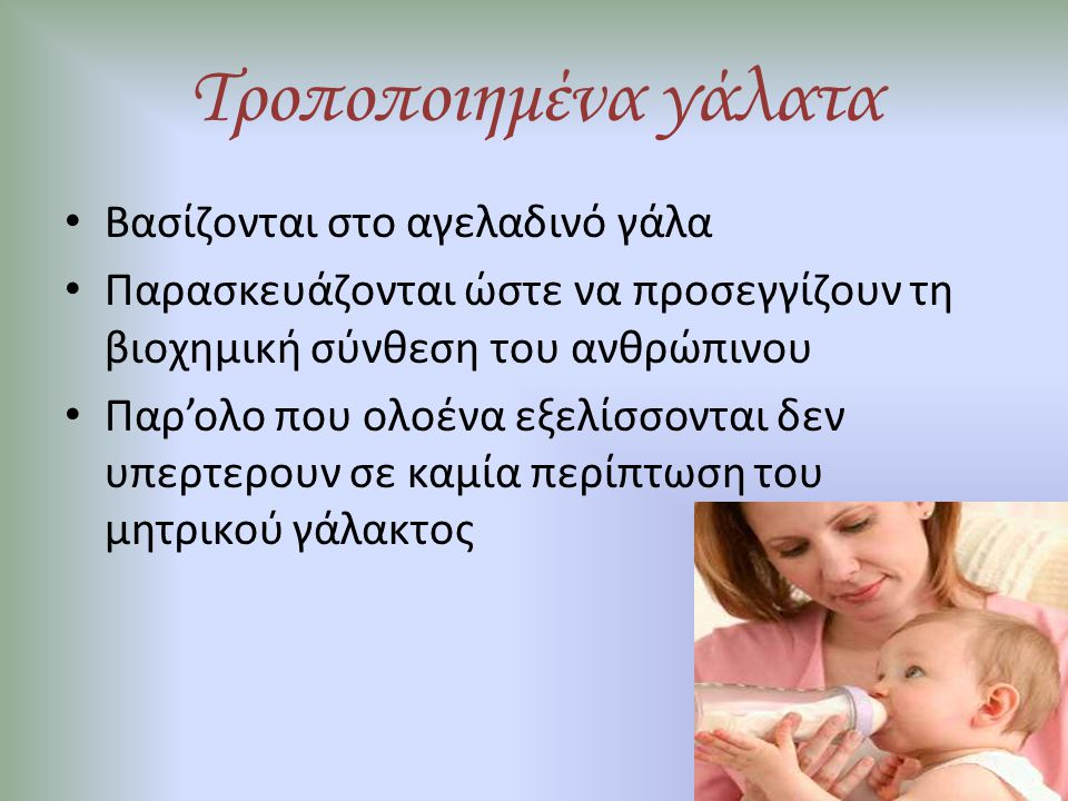 Τροποποιημένα γάλατα Διακρίνονται σε: – γάλατα 1 ης βρεφικής ηλικίας (0-6 μηνών) – γάλατα 2 ης βρεφικής ηλικίας (6- 12 μηνών) – γάλατα ανάπτυξης ( > 12μηνών) – ειδικά θεραπευτικά γάλατα υποαλλεργικά, αντιαναγωγικά, αντιδιαρροικά κατά της δυσκοιλιότητας, κατά των κολικών