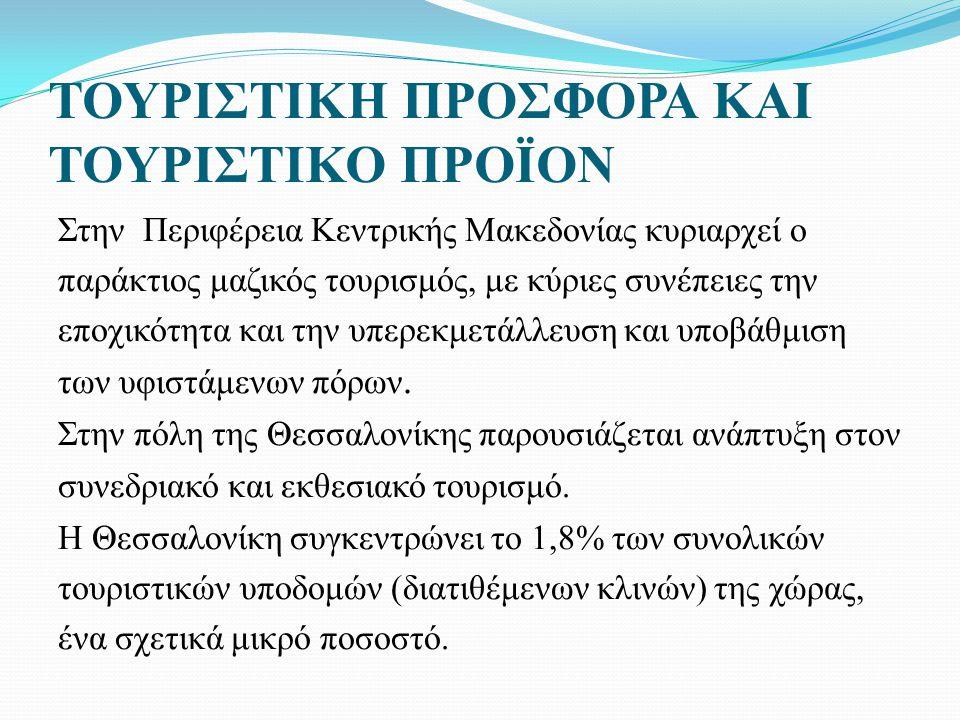 ΤΟΥΡΙΣΤΙΚΗ ΠΡΟΣΦΟΡΑ ΚΑΙ ΤΟΥΡΙΣΤΙΚΟ ΠΡΟΪΟΝ Στην Περιφέρεια Κεντρικής Μακεδονίας κυριαρχεί ο παράκτιος μαζικός τουρισμός, με κύριες συνέπειες την εποχικότητα και την υπερεκμετάλλευση και υποβάθμιση των υφιστάμενων πόρων.