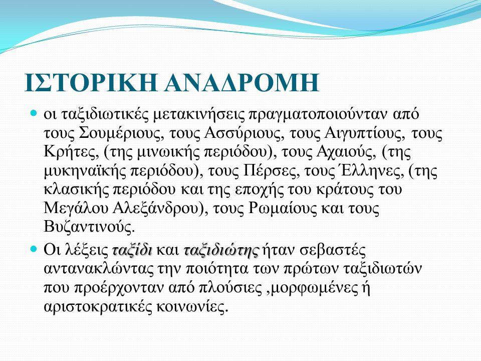 ΙΣΤΟΡΙΚΗ ΑΝΑΔΡΟΜΗ οι ταξιδιωτικές μετακινήσεις πραγματοποιούνταν από τους Σουμέριους, τους Ασσύριους, τους Αιγυπτίους, τους Κρήτες, (της μινωικής περιόδου), τους Αχαιούς, (της μυκηναϊκής περιόδου), τους Πέρσες, τους Έλληνες, (της κλασικής περιόδου και της εποχής του κράτους του Μεγάλου Αλεξάνδρου), τους Ρωμαίους και τους Βυζαντινούς.