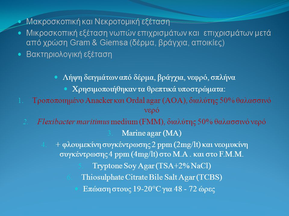 Μακροσκοπική και Νεκροτομική εξέταση Μικροσκοπική εξέταση νωπών επιχρισμάτων και επιχρισμάτων μετά από χρώση Gram & Giemsa (δέρμα, βράγχια, αποικίες) Βακτηριολογική εξέταση Λήψη δειγμάτων από δέρμα, βράγχια, νεφρό, σπλήνα Χρησιμοποιήθηκαν τα θρεπτικά υποστρώματα: 1.