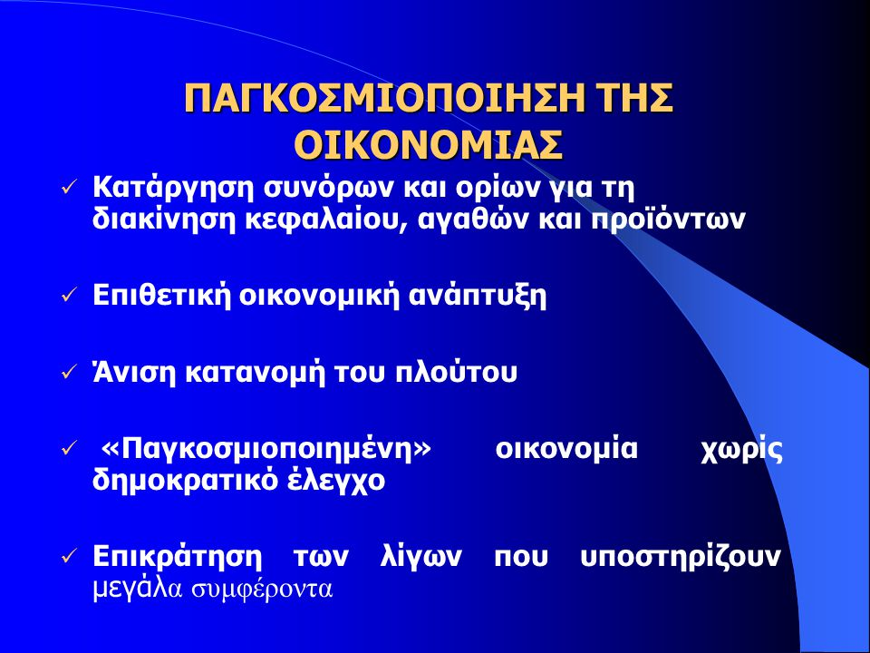 ΠΑΓΚΟΣΜΙΟΠΟΙΗΣΗ ΤΗΣ ΟΙΚΟΝΟΜΙΑΣ Ενίσχυση Οικονομικών & Κοινωνικών Ανισοτήτων - Ανισότιμη πρόσβαση στις πηγές του πλούτου και στο αγαθό της ποιότητας της ζωής Συγκέντρωση δύναμης και πλούτου - Έλλειμμα δημοκρατικής διακυβέρνησης