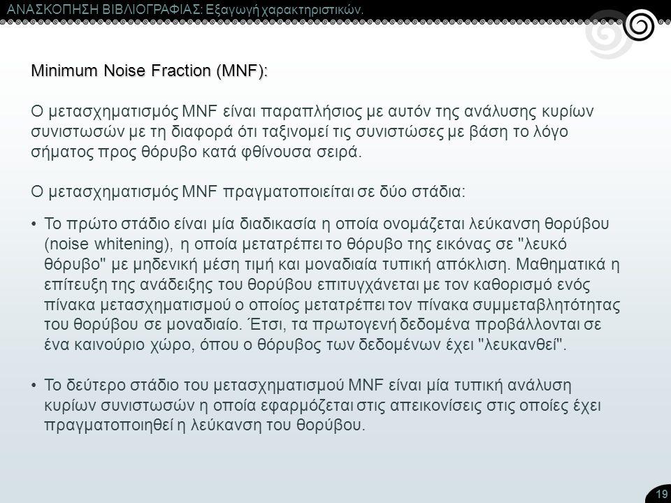 19 ΑΝΑΣΚΟΠΗΣΗ ΒΙΒΛΙΟΓΡΑΦΙΑΣ: Εξαγωγή χαρακτηριστικών. Minimum Noise Fraction (MNF): Ο μετασχηματισμός ΜNF είναι παραπλήσιος με αυτόν της ανάλυσης κυρί