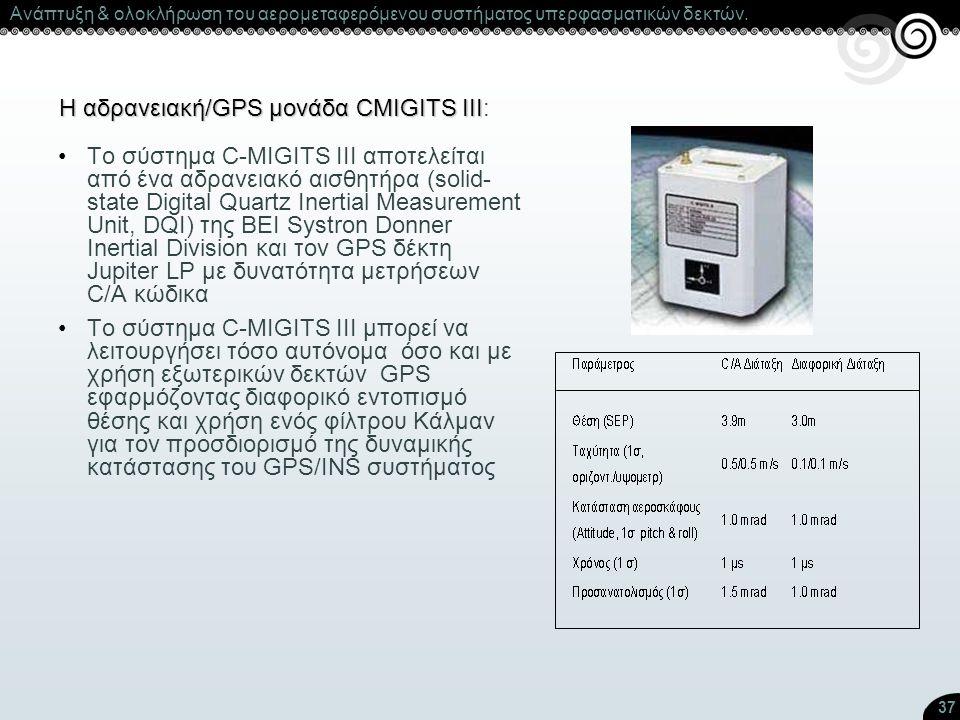 37 H αδρανειακή/GPS μονάδα CMIGITS III H αδρανειακή/GPS μονάδα CMIGITS III: Το σύστημα C-MIGITS III αποτελείται από ένα αδρανειακό αισθητήρα (solid- s