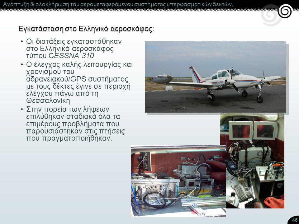 46 Εγκατάσταση στο Ελληνικό αεροσκάφος Εγκατάσταση στο Ελληνικό αεροσκάφος: Οι διατάξεις εγκαταστάθηκαν στο Ελληνικό αεροσκάφος τύπου CESSNA 310 Ο έλε